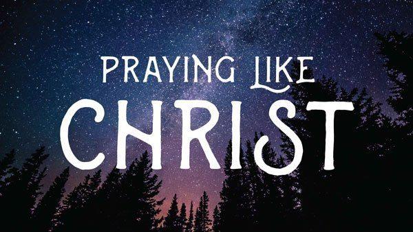 Praying Like Christ