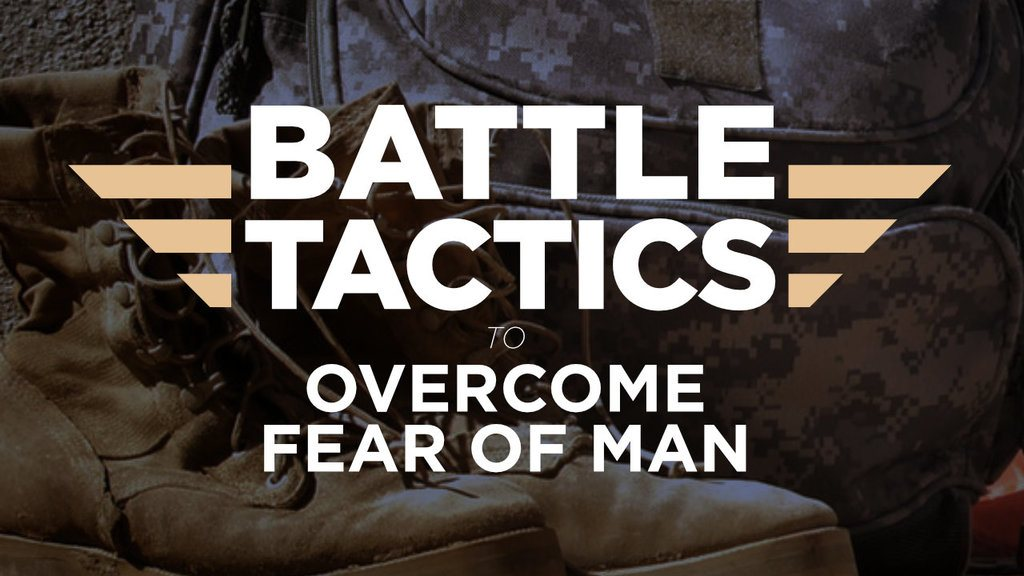 Battle Tactics to Overcome the Fear of Man
